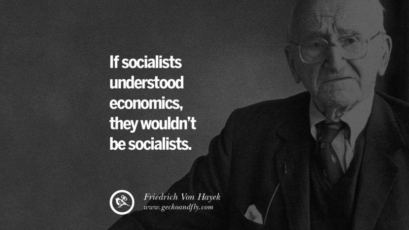 If socialists understood economics, they wouldn't be socialists. - Friendrich Von Hayek