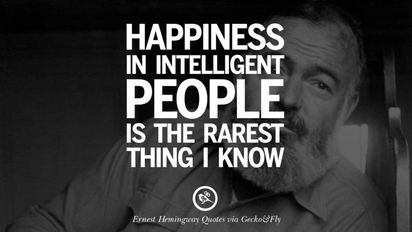 Happiness in intelligent people is the rarest thing I know. Quotes By Ernest Hemingway