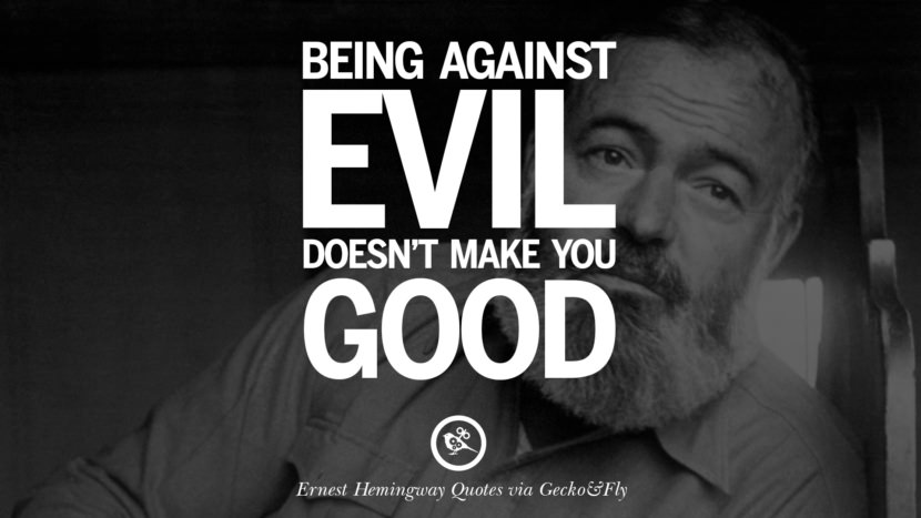 Being against evil doesn't make you good. Quotes By Ernest Hemingway