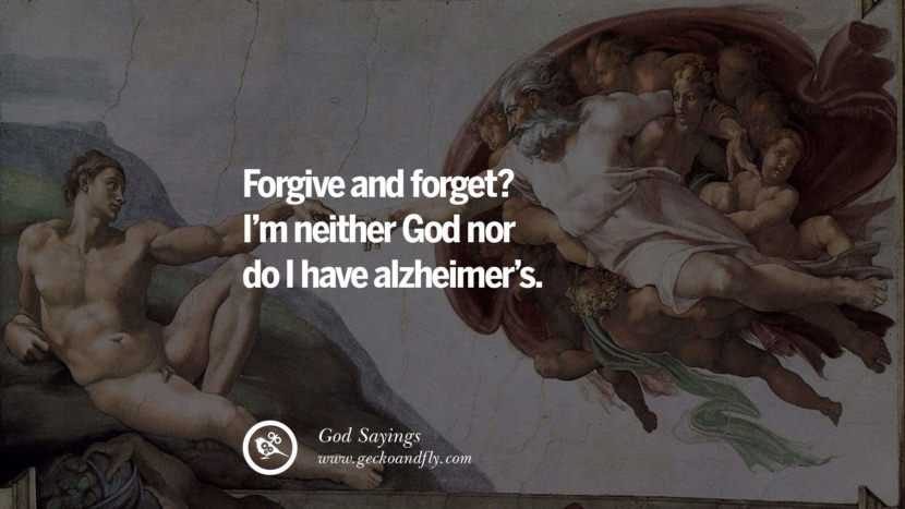Forgive and forget? I'm neither God nor do I have Alzheimer's. Sarcastic Sayings For Atheist Against God Fearing Fanatics