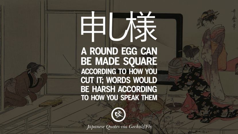 A round egg can be made square according to how you cut it; words would be harsh according to how you speak them. Japanese Words Of Wisdom - Inspirational Sayings And Quotes