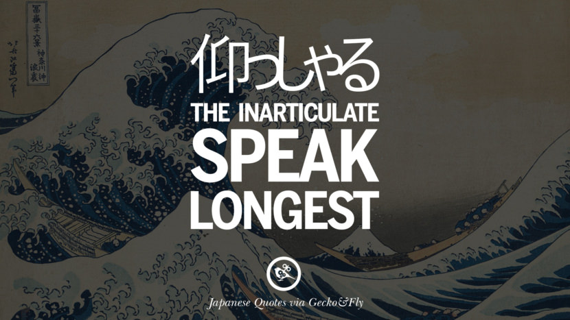 The inarticulate speak longest. Japanese Words Of Wisdom - Inspirational Sayings And Quotes