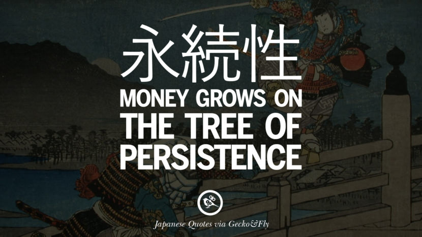 Money grows on the tree of persistence. Japanese Words Of Wisdom - Inspirational Sayings And Quotes