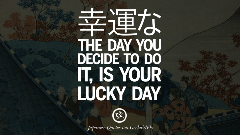 The day you decide to do it, is your lucky day. Japanese Words Of Wisdom - Inspirational Sayings And Quotes