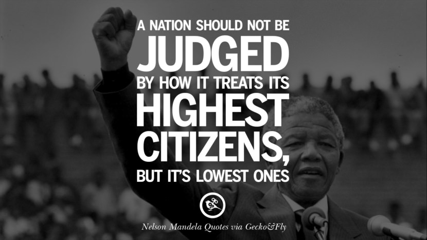 A nation should not be judged by how it treats its highest citizens, but it's lowest ones. Nelson Mandela Quotes On Freedom, Perseverance, And Racism