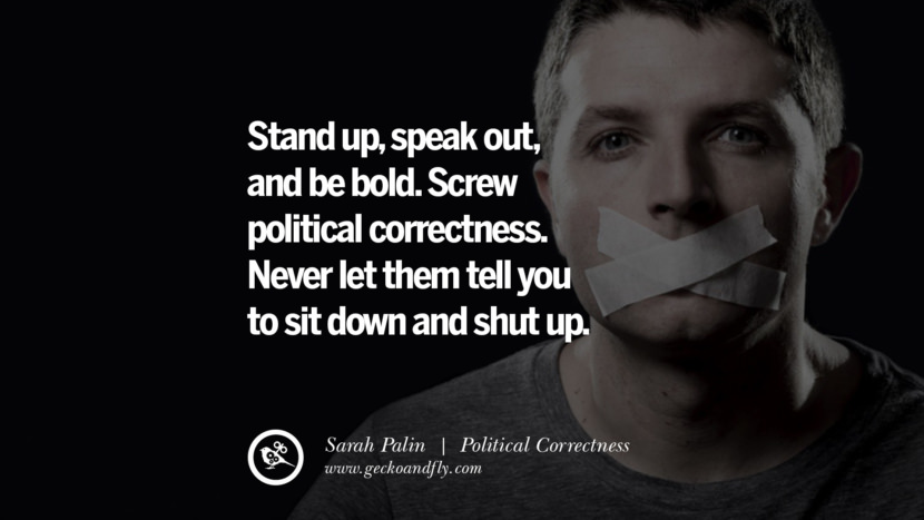 Stand up, speak out, and be bold. Screw political correctness. Never let them tell you to sit down and shut up. - Sarah Palin Anti Political Correctness Quotes And The Negative Effects On Society