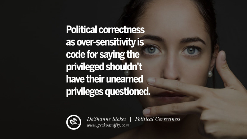 Political correctness as over-sensitivity is code for saying the privileged shouldn't have their unearned privileges questioned. - DaShanne Stokes Anti Political Correctness Quotes And The Negative Effects On Society