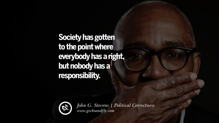 Society has gotten to the point where everybody has a right, but nobody has a responsibility. - John G. Stevens