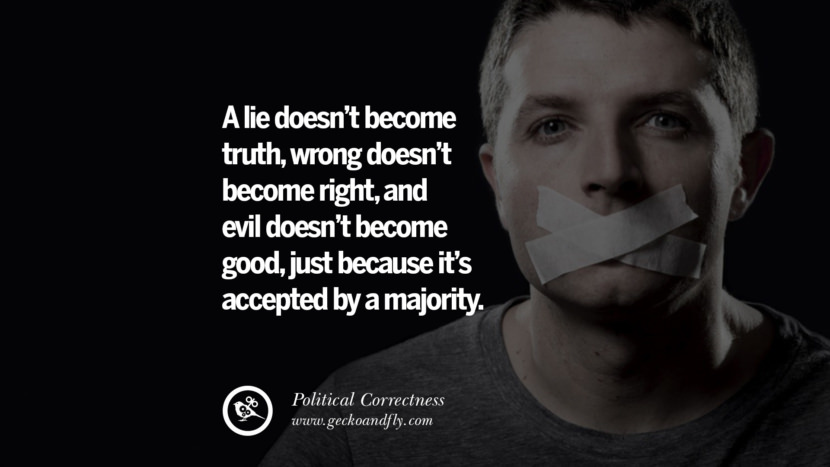 A lie doesn't become truth, wrong doesn't become right, and evil doesn't become good, just because it's accepted by a majority.