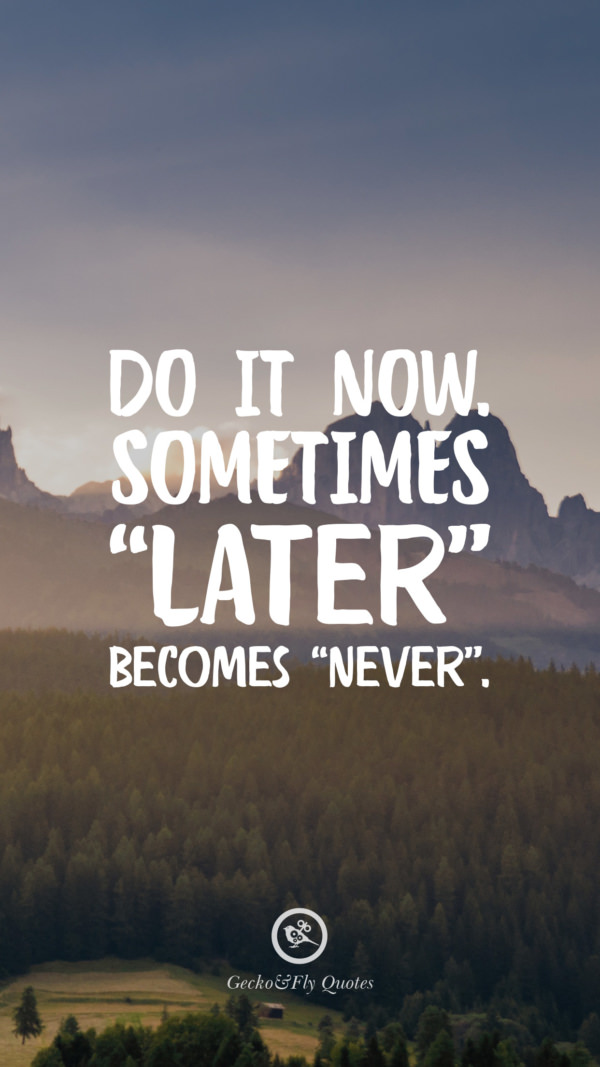 Do it now. Sometimes 'Later' becomes 'Never'.