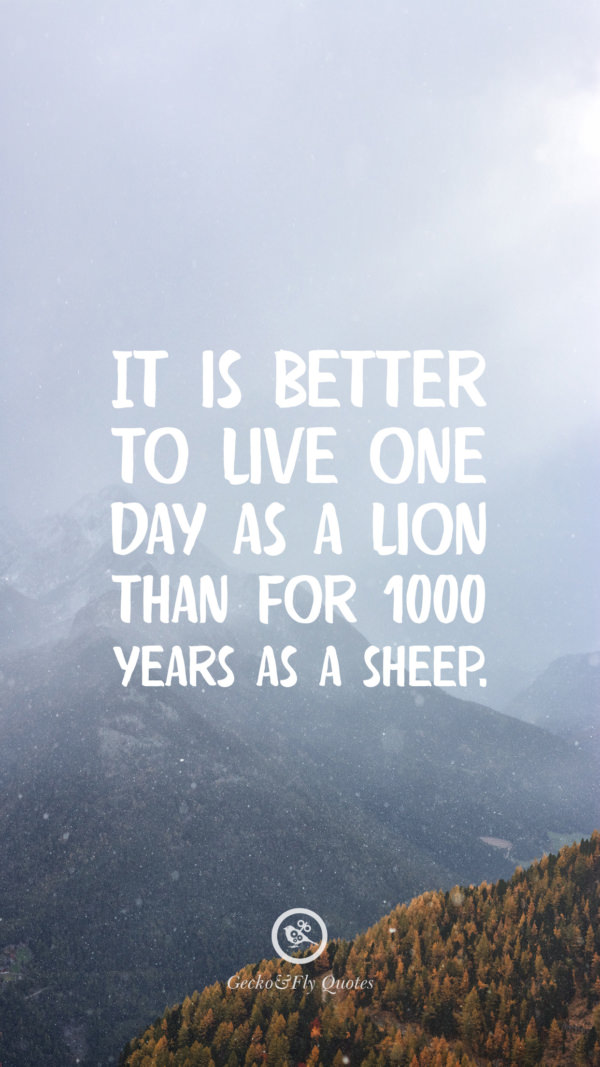 It is better to live one day as a lion than for 1000 years as a sheep.