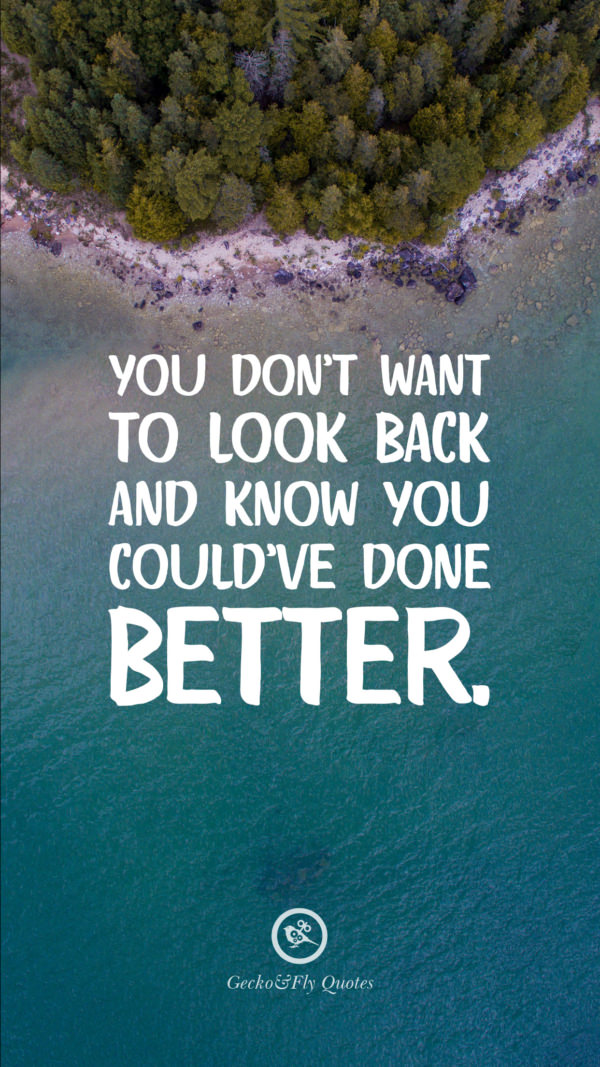 You don't want to look back and know you could've done better.