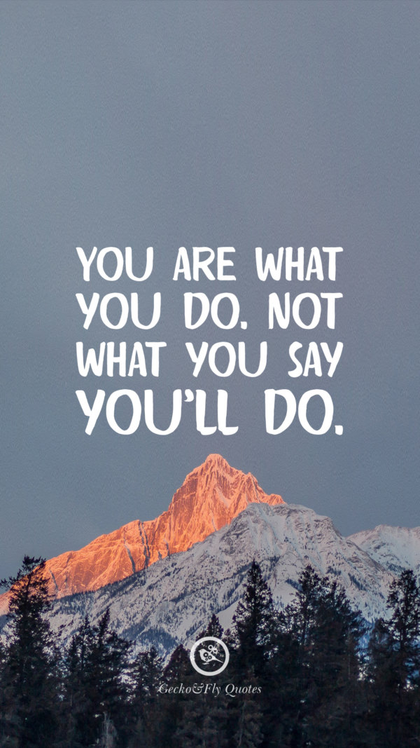 You are what you do. Not what you say you'll do.