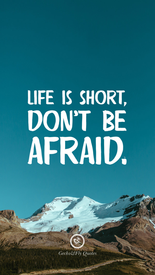 Life is short, don't be afraid.