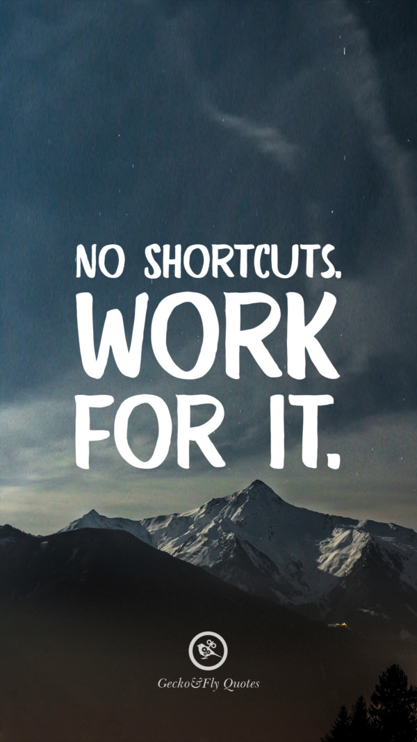 No shortcuts. Work for it.