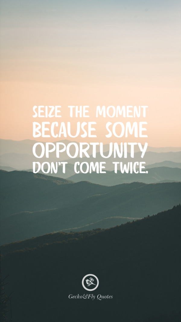 Seize the moment because some opportunity don't come twice.