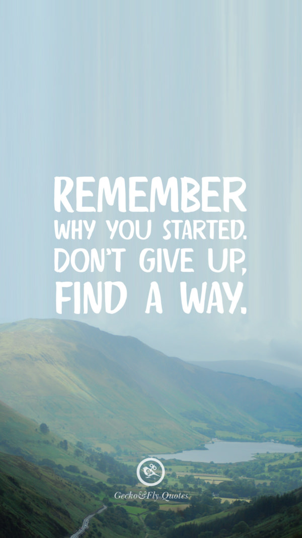 Remember why you started. Don't give up, find a way.