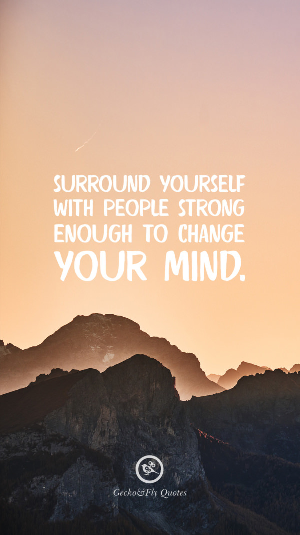Surround yourself with people strong enough to change your mind.