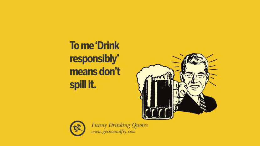 To me Drink responsibly means don't spill it. Funny Saying On Drinking Alcohol, Having Fun, And Partying