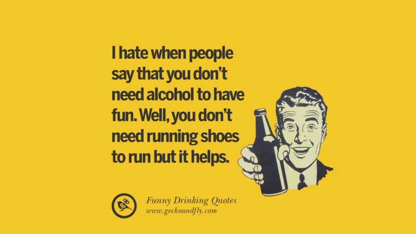 I hate when people say that you don't need alcohol to have fun. Well, you don't need running shoes to run but it helps. Funny Saying On Drinking Alcohol, Having Fun, And Partying