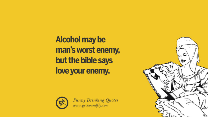 Alcohol may be man's worst enemy, but the bible says love your enemy. Funny Saying On Drinking Alcohol, Having Fun, And Partying