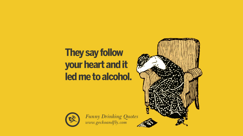 They say follow your heart and it led me to alcohol. Funny Saying On Drinking Alcohol, Having Fun, And Partying