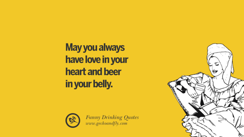May you always have love in your heart and beer in your belly. Funny Saying On Drinking Alcohol, Having Fun, And Partying