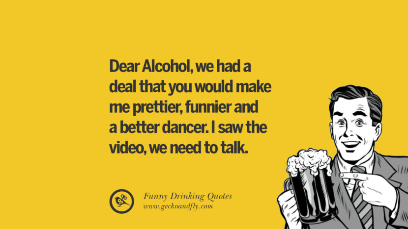 Dear Alcohol, we had a deal that you would make me prettier, funnier and a better dancer. I saw the video, we need to talk. Funny Saying On Drinking Alcohol, Having Fun, And Partying