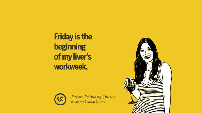 Friday is the beginning of my liver's workweek. Funny Saying On Drinking Alcohol, Having Fun, And Partying
