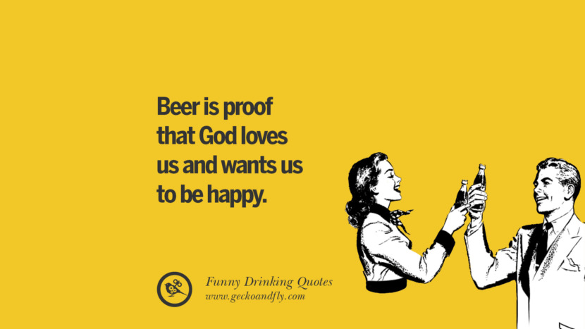 Beer is proof that God loves us and wants us to be happy. Funny Saying On Drinking Alcohol, Having Fun, And Partying