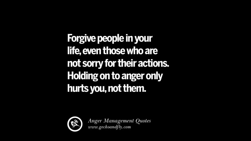 Forgive people in your life, even those who are not sorry for their actions. Holding on to anger only hurts, not them. Quotes On Anger Management, Controlling Anger, And Relieving Stress