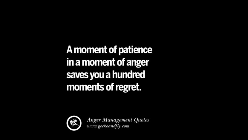 A moment of patience in a moment of anger saves you a hundred moments of regret. Quotes On Anger Management, Controlling Anger, And Relieving Stress