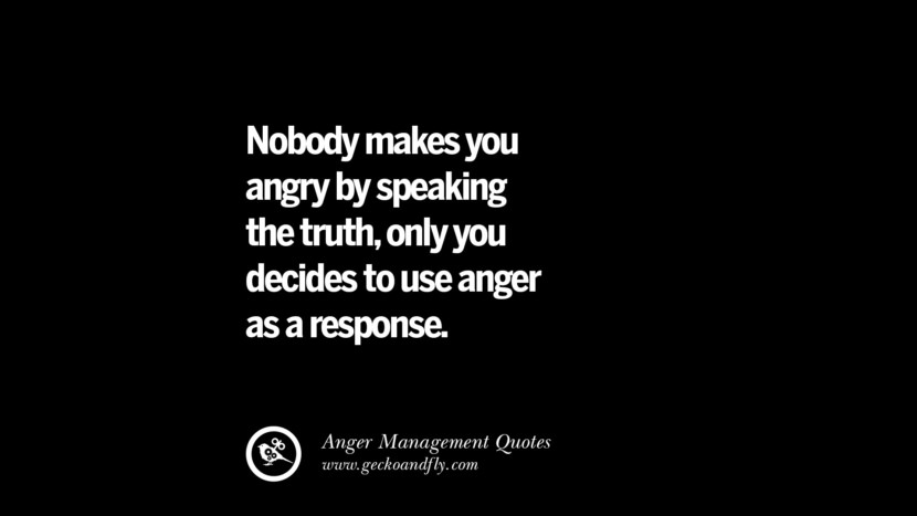 Nobody makes you angry by speaking the truth, only you decided to use anger as a response. Quotes On Anger Management, Controlling Anger, And Relieving Stress