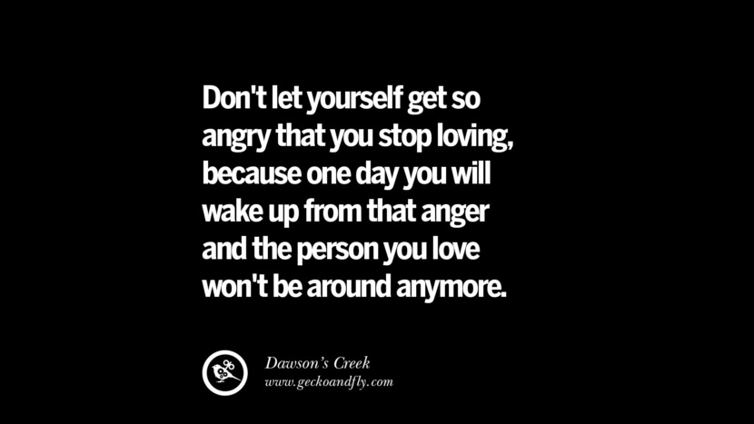 Don't let yourself get so angry that you stop loving, because one day you will wake up from that anger and the person you love won't be around anymore. - Dawson's Creek Quotes On Anger Management, Controlling Anger, And Relieving Stress