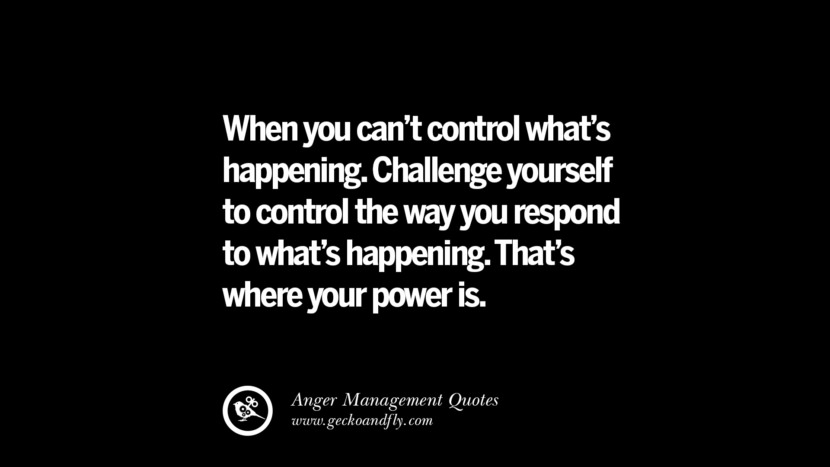 When you can't control what's happening. Challenge yourself to control the way you respond to what's happening. That's where your power is. Quotes On Anger Management, Controlling Anger, And Relieving Stress