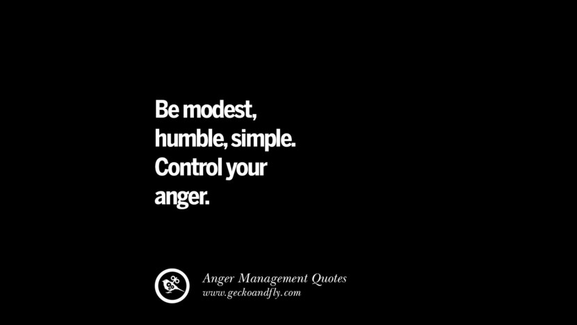 Be modest, humble, simple. Control your anger. Quotes On Anger Management, Controlling Anger, And Relieving Stress