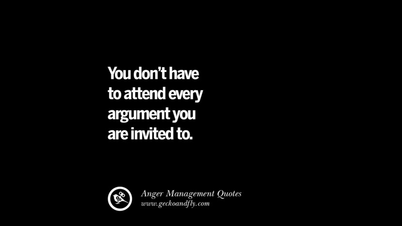 You don't have to attend every argument you are invited to. Quotes On Anger Management, Controlling Anger, And Relieving Stress