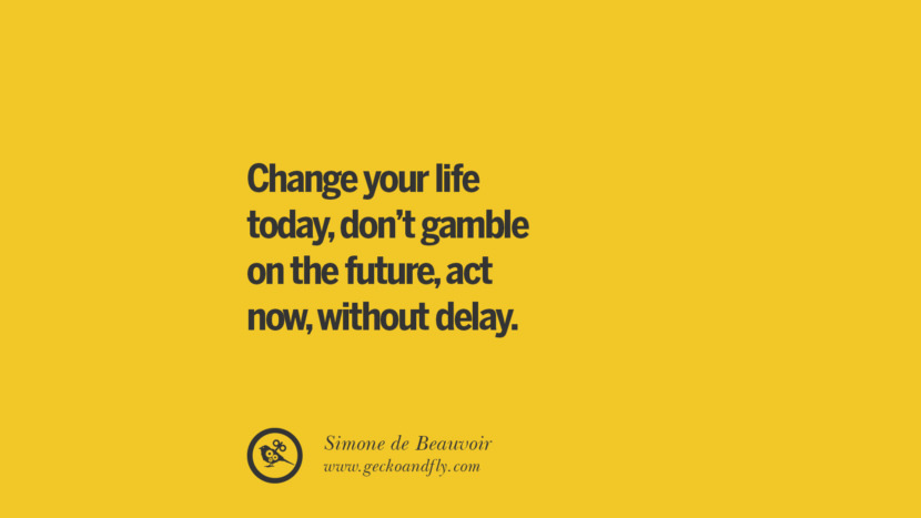 Change your life today, don't gamble on the future, act now, without delay. - Simone de Beauvoir Anti-Gambling And Addiction Quotes