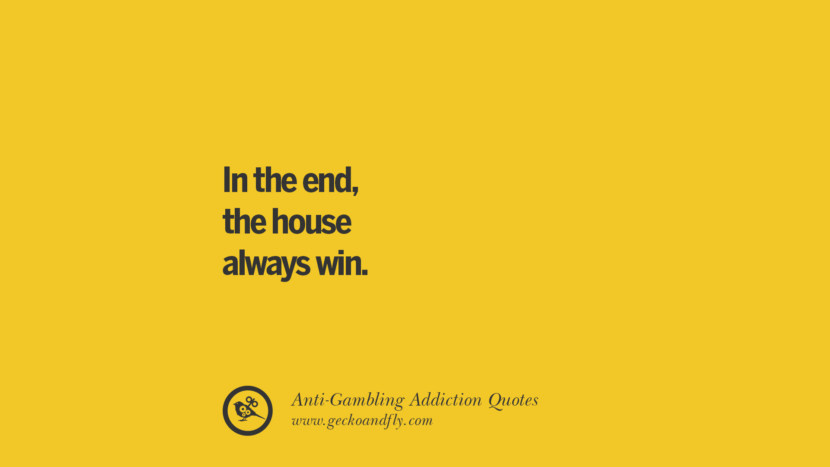 In the end, the house always win. Anti-Gambling And Addiction Quotes