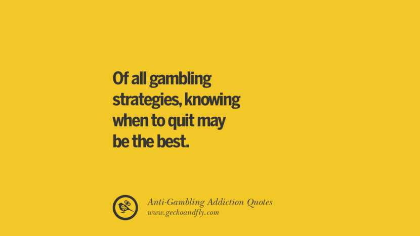 Of all gambling strategies, knowing when to quit may be the best. Anti-Gambling And Addiction Quotes