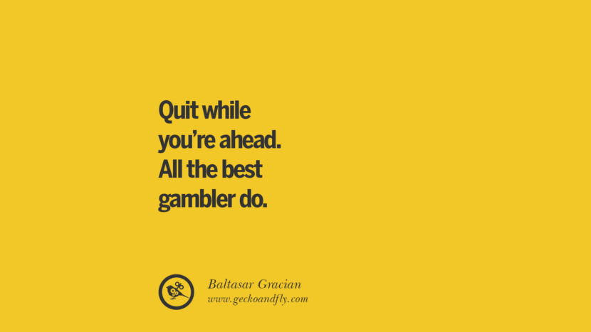 Quit while you're ahead. All the best gambler do. - Baltasar Gracian Anti-Gambling And Addiction Quotes