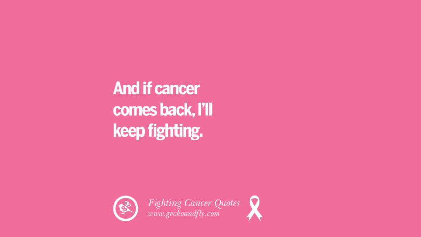 And if cancer comes back, I'll keep fighting. Motivational Quotes On Fighting Cancer And Never Giving Up Hope