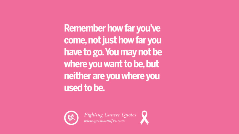 Remember how far you've come, not just how far you have to go. You may not be where you want to be, but neither are you where you used to be. Motivational Quotes On Fighting Cancer And Never Giving Up Hope