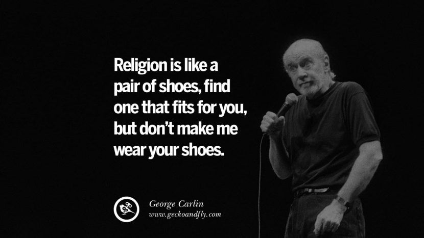 Religion is like a pair of shoes, find one that fits for you, but don't make me wear your shoes. Funny And Sarcastic Quotes By George Carlin
