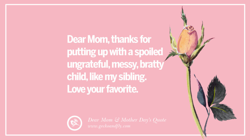 Dear Mom, thanks for putting up with a spoiled ungrateful, messy, bratty child, like my sibling. Love your favorite. Inspirational Dear Mom And Happy Mother's Day Quotes