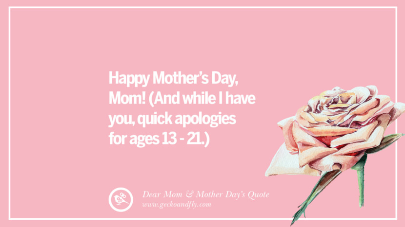 Happy Mother's Day, Mom! (And while I have you, quick apologies for ages 13 - 21.) Inspirational Dear Mom And Happy Mother's Day Quotes