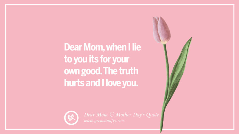 Dear Mom, when I lie to you its for your own good. The truth hurts and I love you. Inspirational Dear Mom And Happy Mother's Day Quotes card messages