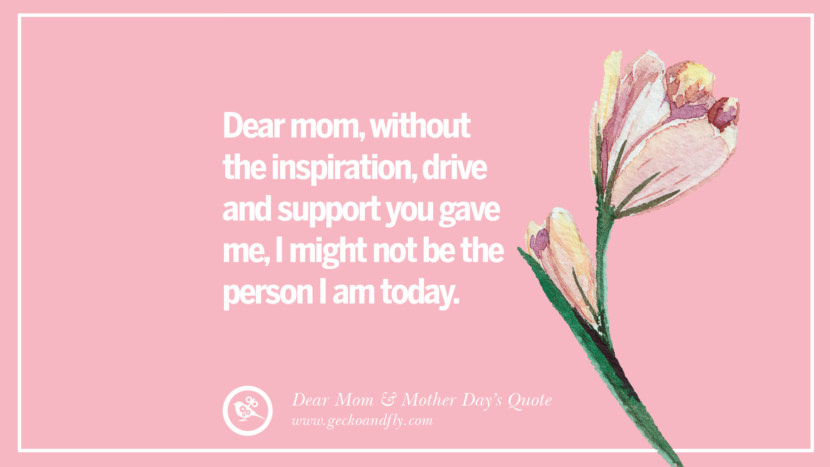 Dear mom, without the inspiration, drive and support you gave me, I might not be the person I am today. Inspirational Dear Mom And Happy Mother's Day Quotes