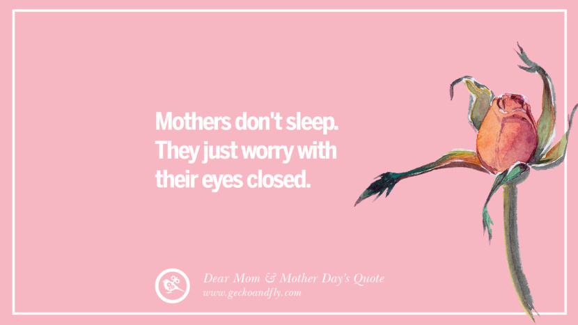 Mothers don't sleep. They just worry with their eyes closed. Inspirational Dear Mom And Happy Mother's Day Quotes