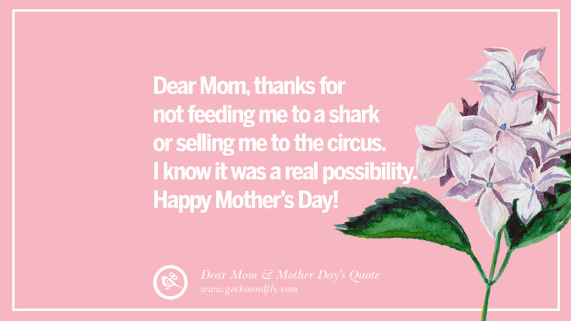 Dear Mom, thanks for not feeding me to a shark or selling me to the circus. I know it was a real possibility. Happy Mother's Day! Inspirational Dear Mom And Happy Mother's Day Quotes card messages